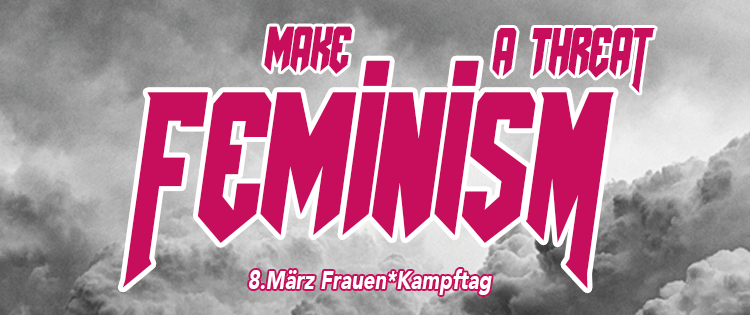 1. – 8. März 2018: Make feminism a threat!